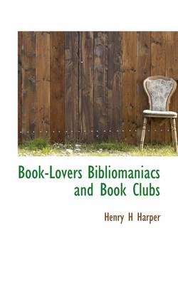 Book-Lovers, Bibliomaniacs and Book Clubs by Henry Howard Harper
