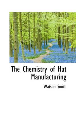 The Chemistry of Hat Manufacturing by Watson Smith