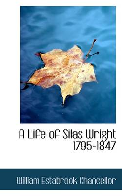 A Life of Silas Wright 1795-1847 by William Estabrook Chancellor