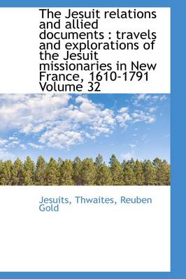The Jesuit Relations and Allied Documents Travels and Explorations of the Jesuit Missionaries in N by Jesuits