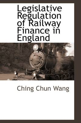 Legislative Regulation of Railway Finance in England by Ching Chun Wang