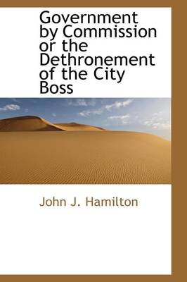 Government by Commission Or, the Dethronement of the City Boss by John Judson Hamilton