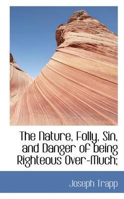 The Nature, Folly, Sin, and Danger of Being Righteous Over-Much; by Joseph Trapp