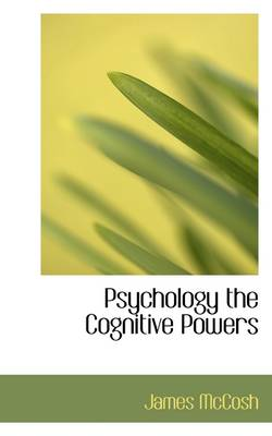 Psychology the Cognitive Powers by James McCosh