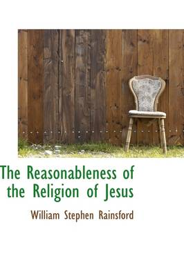 The Reasonableness of the Religion of Jesus by William Stephen Rainsford