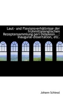Laut- Und Flexionsverh Ltnisse Der Fr Hmittelenglischen Rezeptensammlung Peri Didaxeon... Inaugural by Johann Schiessl