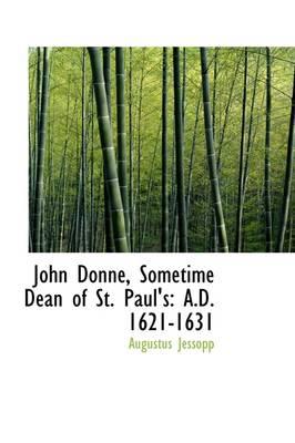 John Donne, Sometime Dean of St. Paul's A.D. 1621-1631 by Augustus Jessopp