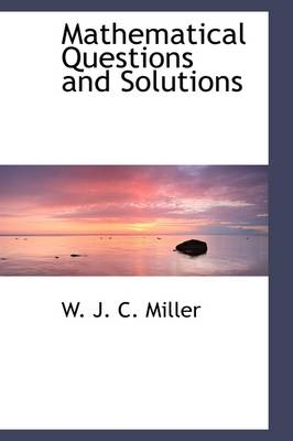 Mathematical Questions and Solutions by W J C Miller