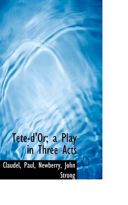 Tete-D'Or; A Play in Three Acts by Claudel Paul