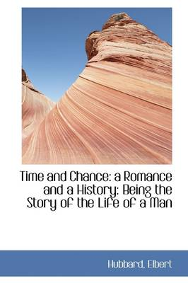 Time and Chance A Romance and a History: Being the Story of the Life of a Man by Elbert Hubbard