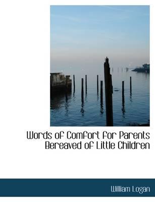Words of Comfort for Parents Bereaved of Little Children by Professor William Logan