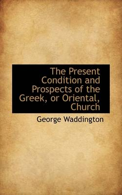 The Present Condition and Prospects of the Greek, or Oriental, Church by George Waddington