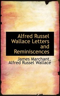 Alfred Russel Wallace Letters and Reminiscences by James Marchant, Alfred Russell Wallace