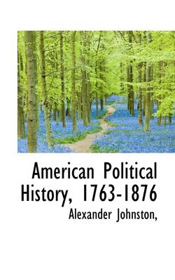 American Political History, 1763-1876 by Alexander Johnston