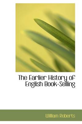 The Earlier History of English Bookselling by William, Sir Roberts