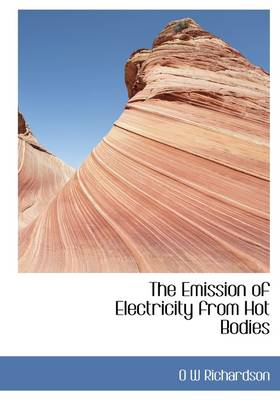 The Emission of Electricity from Hot Bodies by Owen Willans Richardson