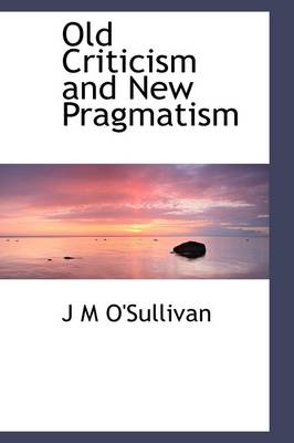 Old Criticism and New Pragmatism by J M O'Sullivan