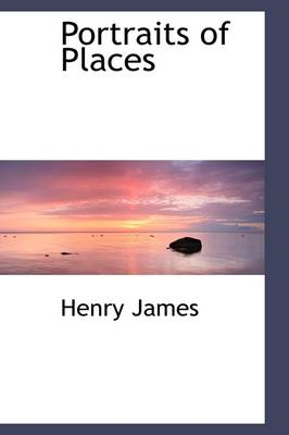Portraits of Places by Henry, Jr. James