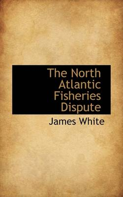 The North Atlantic Fisheries Dispute by Research Associate James (Child Welfare Partnership Portland State University) White
