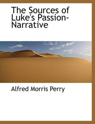 The Sources of Luke's Passion-Narrative by Alfred Morris Perry