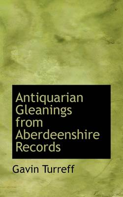 Antiquarian Gleanings from Aberdeenshire Records by Gavin Turreff