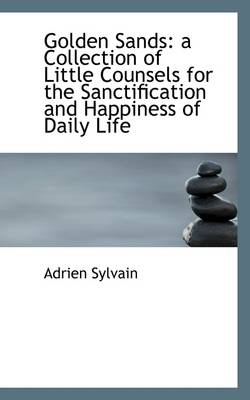 Golden Sands A Collection of Little Counsels for the Sanctification and Happiness of Daily Life by Adrien Sylvain