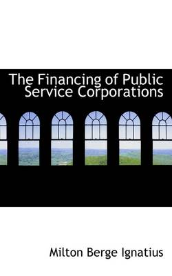 The Financing of Public Service Corporations by Milton Berge Ignatius