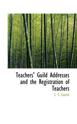 Teachers' Guild Addresses and the Registration of Teachers by Simon Somerville Laurie