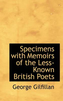 Specimens with Memoirs of the Less-Known British Poets by George Gilfillan