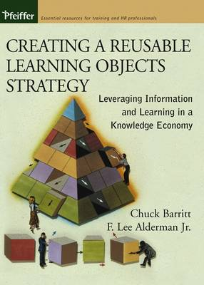 Creating a Reusable Learning Objects Strategy Leveraging Information and Learning in a Knowledge Economy by Chuck Barritt, F. Lee Alderman