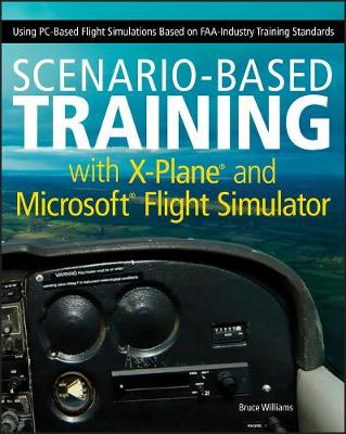 Scenario-based Training with X-Plane and Microsoft Flight Simulator Using PC-Based Flight Simulations Based on FAA-Industry Training Standards by Bruce A. Williams