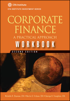 Corporate Finance Workbook, Second Edition A Practical Approach (Cfa Institute Investment Series) by Michelle R. Clayman, Martin S. Fridson, George H. Troughton