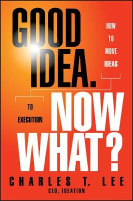 Good Idea, Now What? How to Move Ideas to Execution by Charles T. Lee