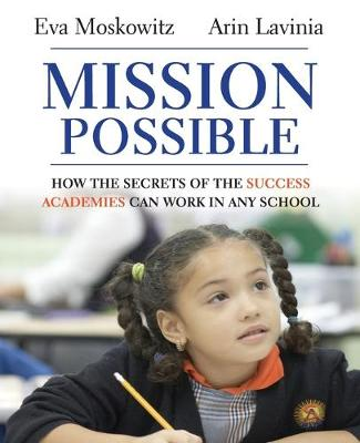 Mission Possible How the Secrets of the Success Academies Can Work in Any School by Eva S. Moskowitz, Arin Lavinia