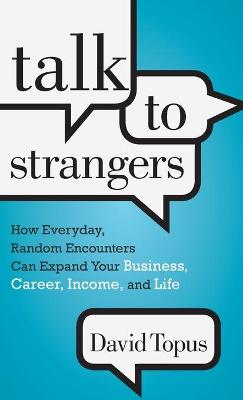 Talk to Strangers How Everyday, Random Encounters Can Expand Your Business, Career, Income, and Life by David Topus