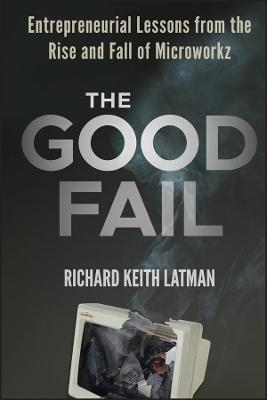 The Good Fail Entrepreneurial Lessons from the Rise and Fall of Microworkz by Richard Keith Latman