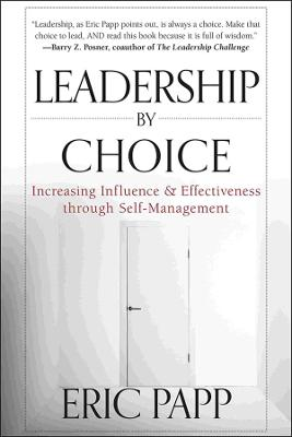 Leadership by Choice Increasing Influence and Effectiveness Through Self-Management by Eric Papp