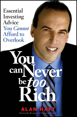 You Can Never be Too Rich Essential Investing Advice You Cannot Afford to Overlook by Alan Haft
