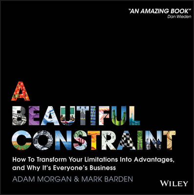A Beautiful Constraint How to Transform Your Limitations Into Advantages, and Why It's Everyone's Business by Adam Morgan, Mark Barden