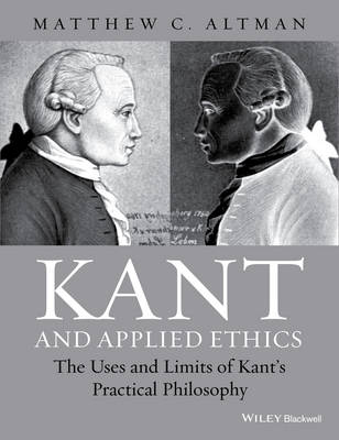 Kant and Applied Ethics The Uses and Limits of Kant's Practical Philosophy by Matthew C. Altman
