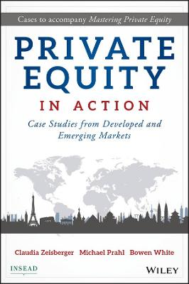 Private Equity in Action Case Studies from Developed and Emerging Markets by Claudia Zeisberger, Michael Prahl, Bowen White