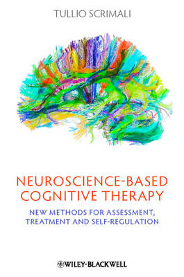 Neuroscience-based Cognitive Therapy - New Methods for Assessment, Treatment and Self-regulation by Tullio Scrimali