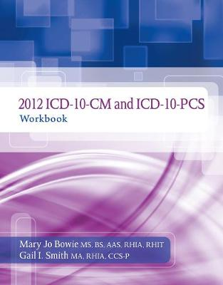 2012 ICD-10-CM and ICD-10-PCS Workbook by Mary Jo (Mount Wachusett Community College, Gardner, MA) Bowie, Gail (University of Cincinnati) Smith