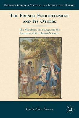 The French Enlightenment and its Others The Mandarin, the Savage, and the Invention of the Human Sciences by D. Harvey