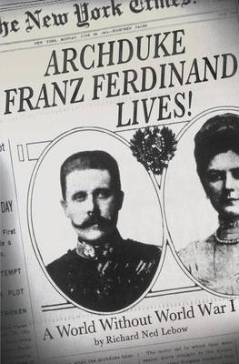Archduke Franz Ferdinand Lives! A World without World War I by Richard Ned Lebow