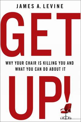Get Up! Why Your Chair is Killing You and What You Can Do About it by James A. Levine