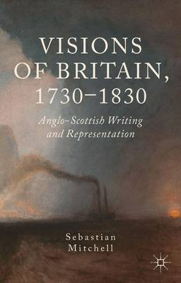 Visions of Britain, 1730-1830 Anglo-Scottish Writing and Representation by Sebastian Mitchell