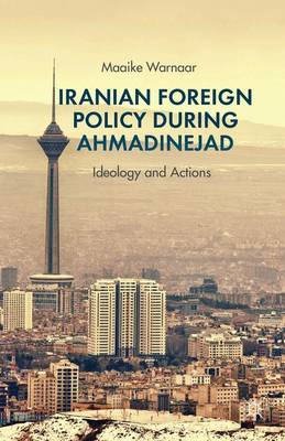 Iranian Foreign Policy during Ahmadinejad Ideology and Actions by Maaike Warnaar
