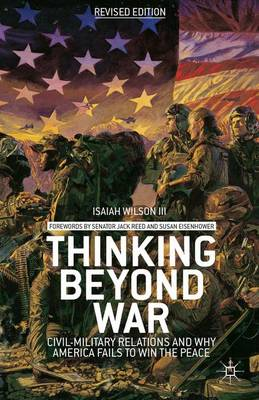 Thinking beyond War Civil-Military Relations and Why America Fails to Win the Peace by I. Wilson