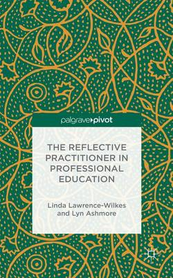 The Reflective Practitioner in Professional Education by Linda Lawrence-Wilkes, Lyn Ashmore